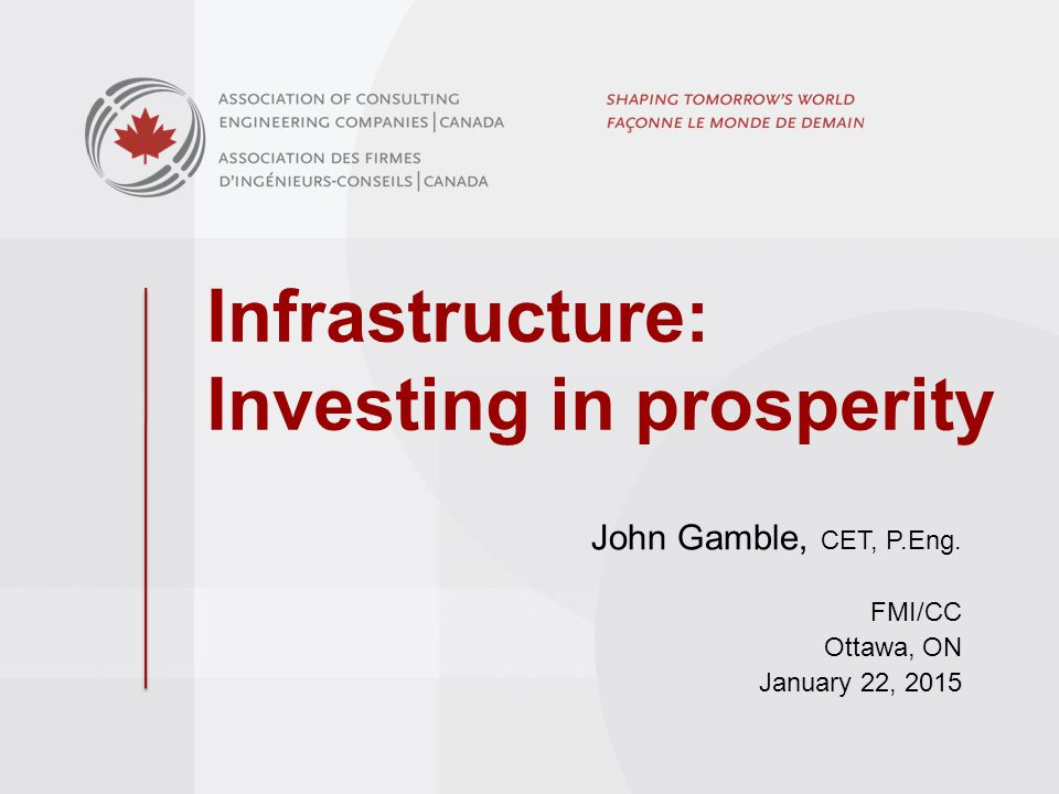 Infrastructure: Investing in prosperity John Gamble, CET, P.Eng. FMI/CC Ottawa, ON January 22, 2015