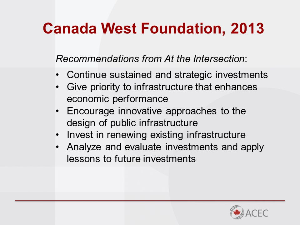 Canada West Foundation, 2013 Recommendations from At the Intersection: Continue sustained and strategic investments Give priority to infrastructure that enhances economic performance Encourage innovative approaches to the design of public infrastructure Invest in renewing existing infrastructure Analyze and evaluate investments and apply lessons to future investments