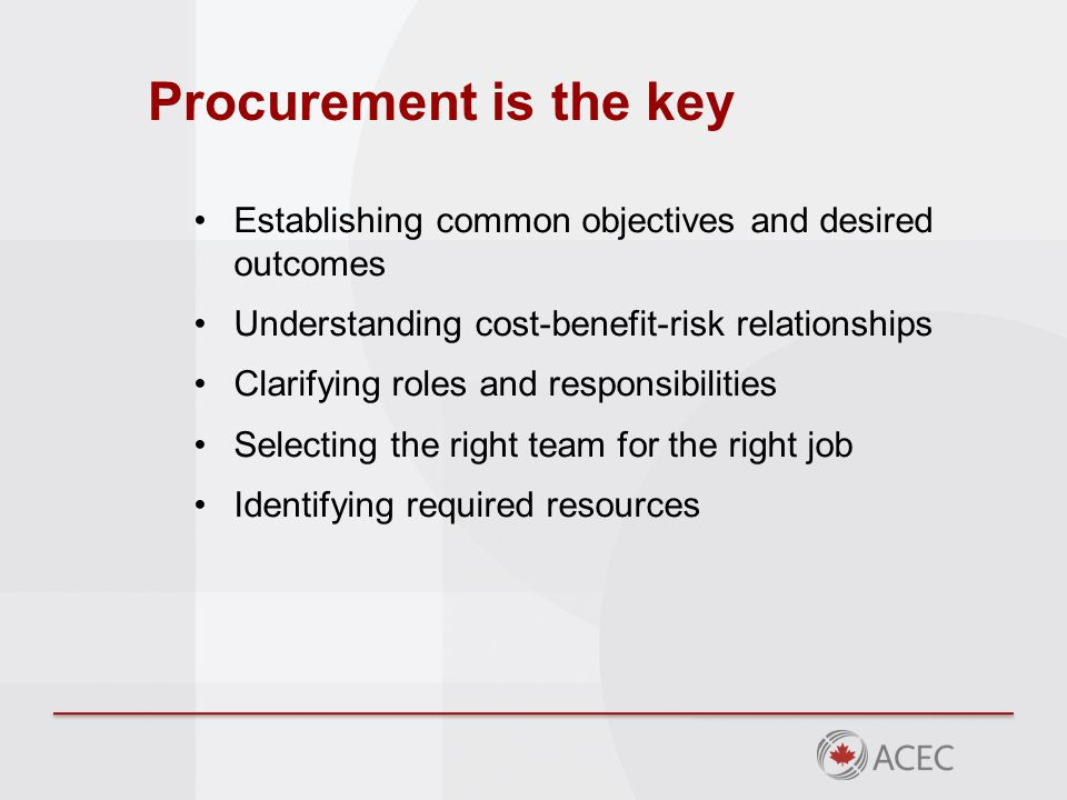 Procurement is the key Establishing common objectives and desired outcomes Understanding cost-benefit-risk relationships Clarifying roles and responsibilities Selecting the right team for the right job Identifying required resources