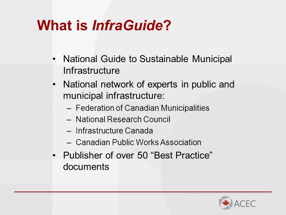 National Guide to Sustainable Municipal Infrastructure National network of experts in public and municipal infrastructure: –Federation of Canadian Municipalities –National Research Council –Infrastructure Canada –Canadian Public Works Association Publisher of over 50 Best Practice documents What is InfraGuide?