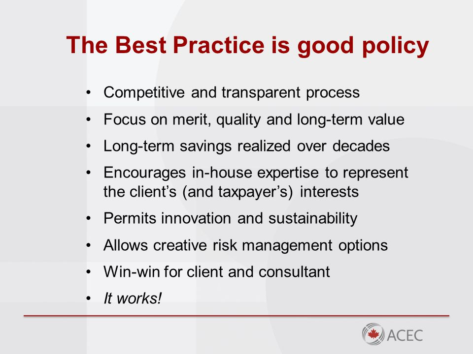 The Best Practice is good policy Competitive and transparent process Focus on merit, quality and long-term value Long-term savings realized over decades Encourages in-house expertise to represent the client's (and taxpayer's) interests Permits innovation and sustainability Allows creative risk management options Win-win for client and consultant It works!