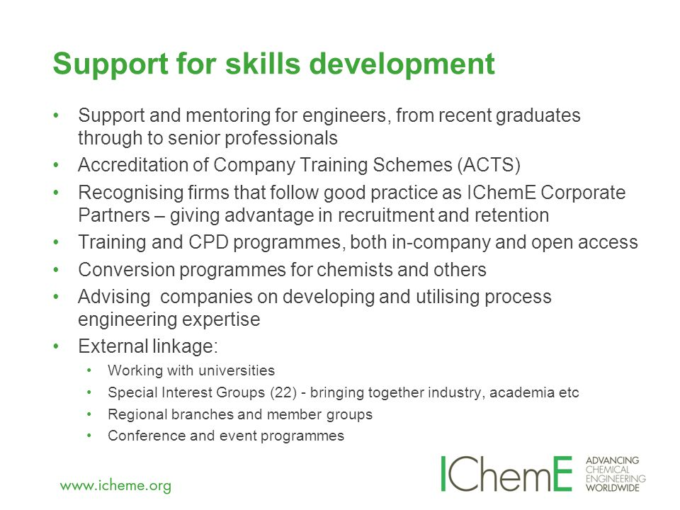 Support and mentoring for engineers, from recent graduates through to senior professionals Accreditation of Company Training Schemes (ACTS) Recognising firms that follow good practice as IChemE Corporate Partners – giving advantage in recruitment and retention Training and CPD programmes, both in-company and open access Conversion programmes for chemists and others Advising companies on developing and utilising process engineering expertise External linkage: Working with universities Special Interest Groups (22) - bringing together industry, academia etc Regional branches and member groups Conference and event programmes Support for skills development