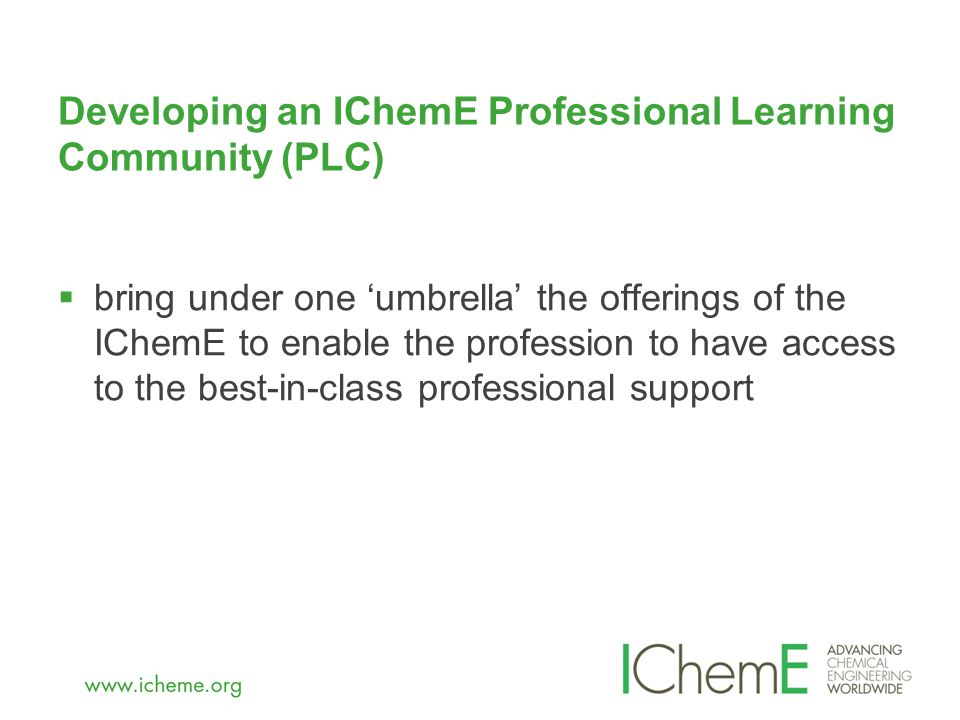Developing an IChemE Professional Learning Community (PLC)  bring under one 'umbrella' the offerings of the IChemE to enable the profession to have access to the best-in-class professional support