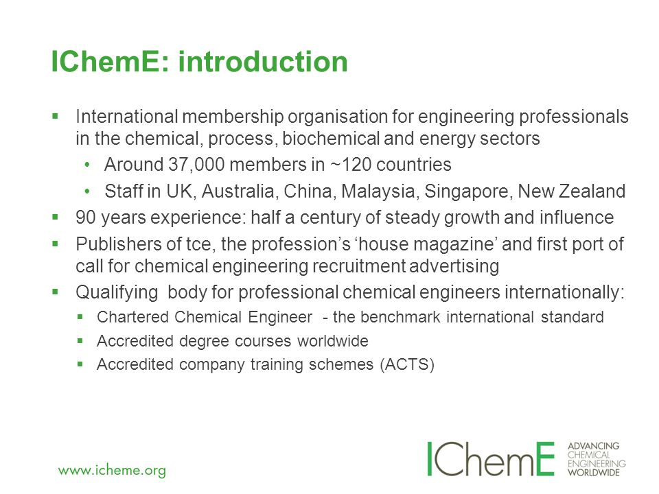IChemE: introduction  International membership organisation for engineering professionals in the chemical, process, biochemical and energy sectors Around 37,000 members in ~120 countries Staff in UK, Australia, China, Malaysia, Singapore, New Zealand  90 years experience: half a century of steady growth and influence  Publishers of tce, the profession's 'house magazine' and first port of call for chemical engineering recruitment advertising  Qualifying body for professional chemical engineers internationally:  Chartered Chemical Engineer - the benchmark international standard  Accredited degree courses worldwide  Accredited company training schemes (ACTS)