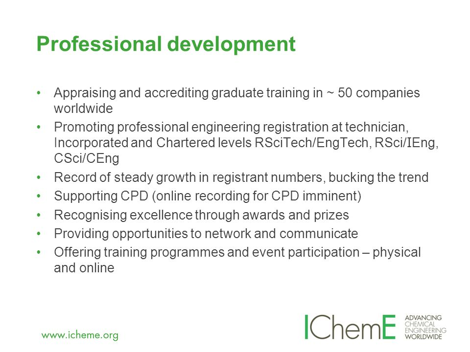 Appraising and accrediting graduate training in ~ 50 companies worldwide Promoting professional engineering registration at technician, Incorporated and Chartered levels RSciTech/EngTech, RSci/ I Eng, CSci/CEng Record of steady growth in registrant numbers, bucking the trend Supporting CPD (online recording for CPD imminent) Recognising excellence through awards and prizes Providing opportunities to network and communicate Offering training programmes and event participation – physical and online Professional development