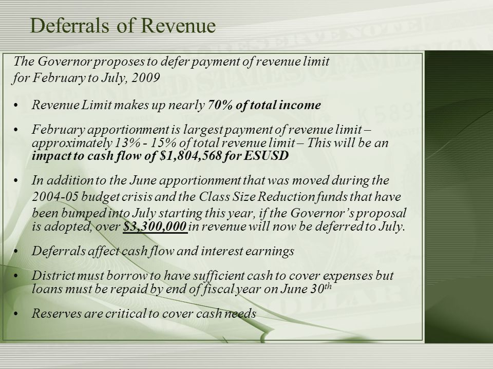 Deferrals of Revenue The Governor proposes to defer payment of revenue limit for February to July, 2009 Revenue Limit makes up nearly 70% of total income February apportionment is largest payment of revenue limit – approximately 13% - 15% of total revenue limit – This will be an impact to cash flow of $1,804,568 for ESUSD In addition to the June apportionment that was moved during the 2004-05 budget crisis and the Class Size Reduction funds that have been bumped into July starting this year, if the Governor's proposal is adopted, over $3,300,000 in revenue will now be deferred to July.