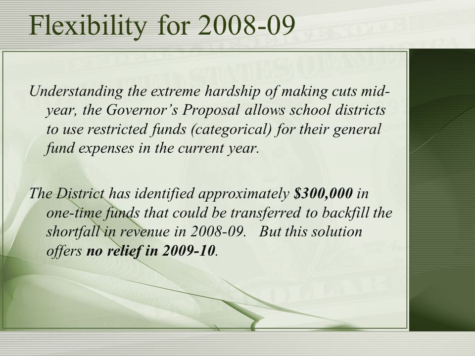 Flexibility for 2008-09 Understanding the extreme hardship of making cuts mid- year, the Governor's Proposal allows school districts to use restricted funds (categorical) for their general fund expenses in the current year.