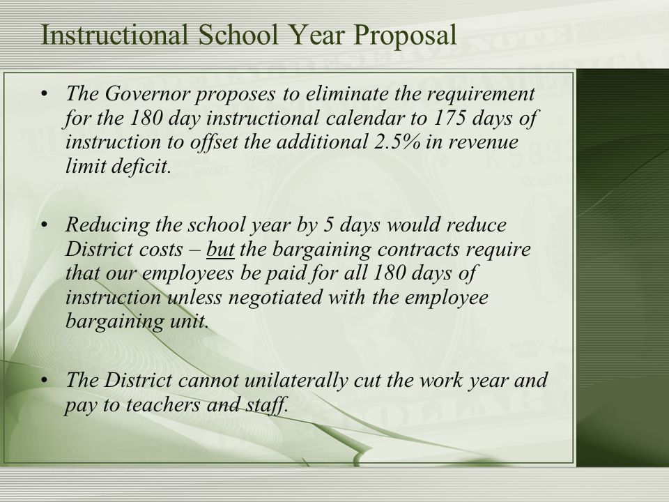Instructional School Year Proposal The Governor proposes to eliminate the requirement for the 180 day instructional calendar to 175 days of instruction to offset the additional 2.5% in revenue limit deficit.