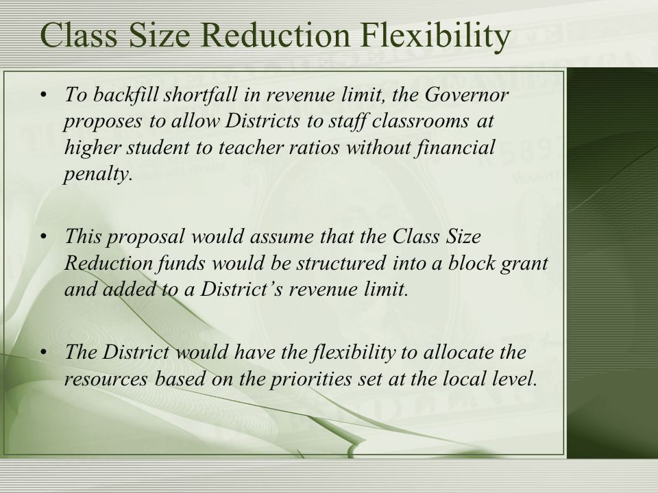 Class Size Reduction Flexibility To backfill shortfall in revenue limit, the Governor proposes to allow Districts to staff classrooms at higher student to teacher ratios without financial penalty.