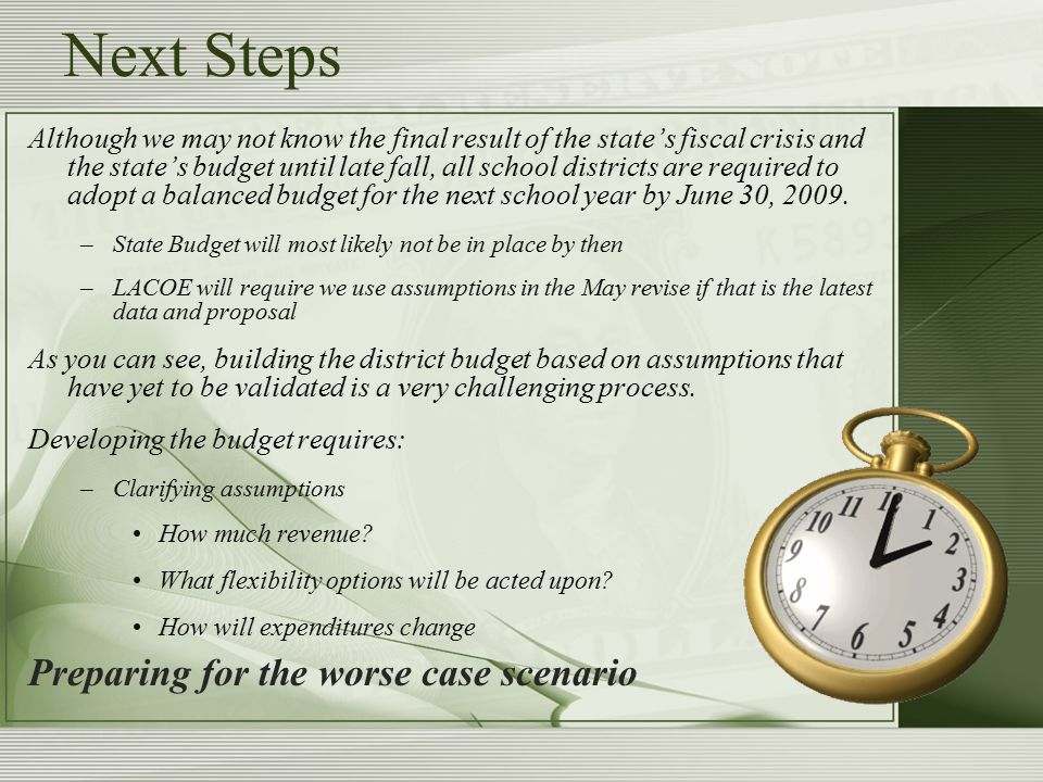 Next Steps Although we may not know the final result of the state's fiscal crisis and the state's budget until late fall, all school districts are required to adopt a balanced budget for the next school year by June 30, 2009.
