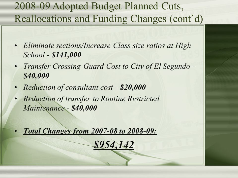2008-09 Adopted Budget Planned Cuts, Reallocations and Funding Changes (cont'd) Eliminate sections/Increase Class size ratios at High School - $141,000 Transfer Crossing Guard Cost to City of El Segundo - $40,000 Reduction of consultant cost - $20,000 Reduction of transfer to Routine Restricted Maintenance - $40,000 Total Changes from 2007-08 to 2008-09: $954,142
