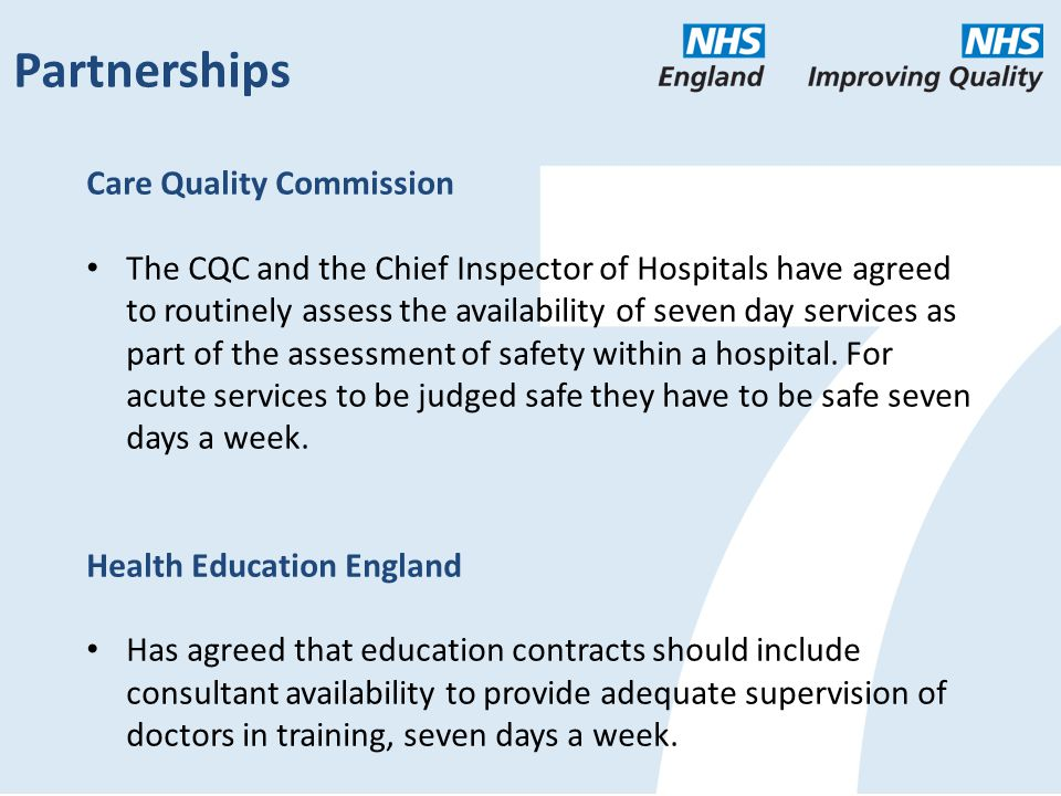 Partnerships Care Quality Commission The CQC and the Chief Inspector of Hospitals have agreed to routinely assess the availability of seven day services as part of the assessment of safety within a hospital.