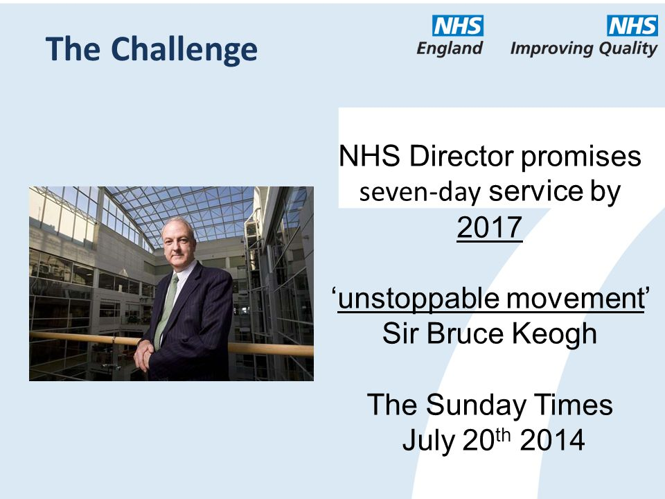 NHS Director promises seven-day service by 2017 'unstoppable movement' Sir Bruce Keogh The Sunday Times July 20 th 2014 The Challenge