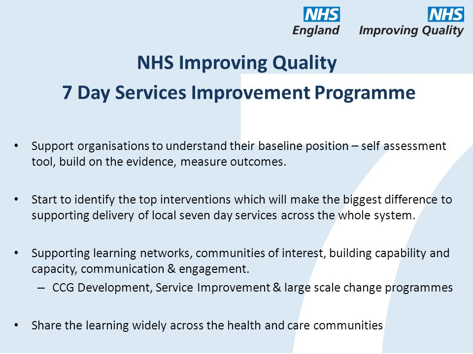 NHS Improving Quality 7 Day Services Improvement Programme Support organisations to understand their baseline position – self assessment tool, build on the evidence, measure outcomes.