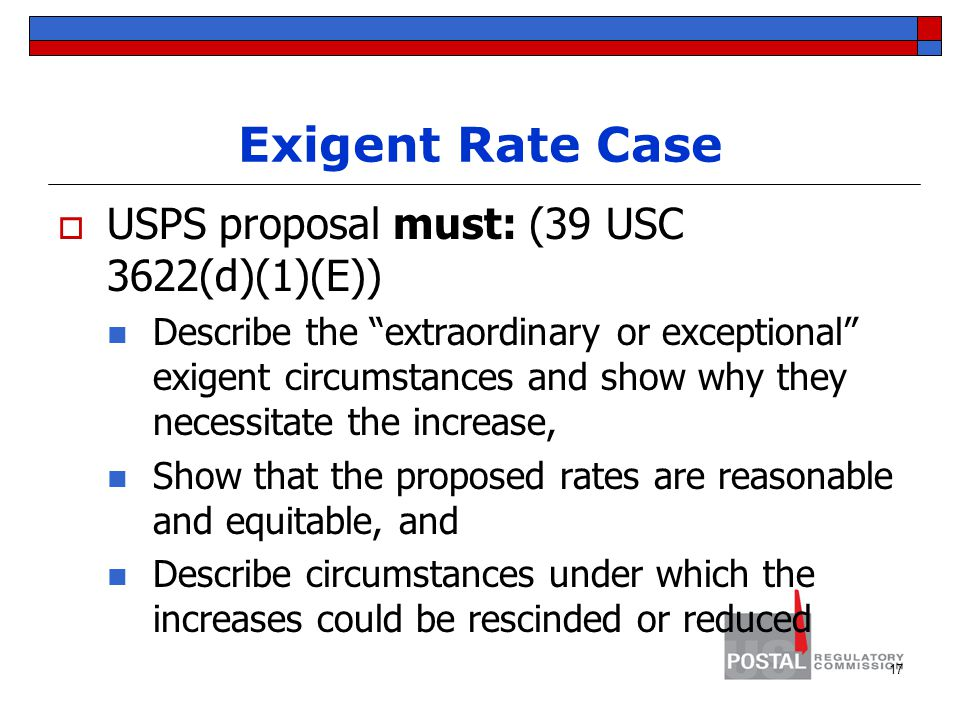 Exigent Rate Case  USPS proposal must: (39 USC 3622(d)(1)(E)) Describe the extraordinary or exceptional exigent circumstances and show why they necessitate the increase, Show that the proposed rates are reasonable and equitable, and Describe circumstances under which the increases could be rescinded or reduced 17