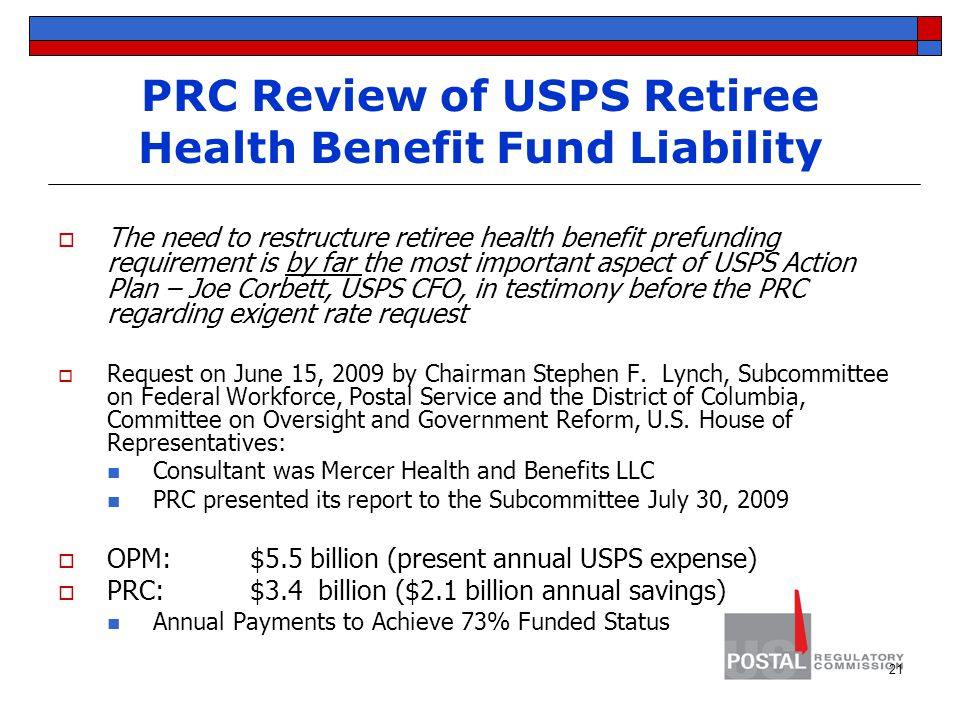 PRC Review of USPS Retiree Health Benefit Fund Liability  The need to restructure retiree health benefit prefunding requirement is by far the most important aspect of USPS Action Plan – Joe Corbett, USPS CFO, in testimony before the PRC regarding exigent rate request  Request on June 15, 2009 by Chairman Stephen F.