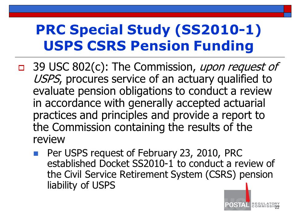 PRC Special Study (SS2010-1) USPS CSRS Pension Funding  39 USC 802(c): The Commission, upon request of USPS, procures service of an actuary qualified to evaluate pension obligations to conduct a review in accordance with generally accepted actuarial practices and principles and provide a report to the Commission containing the results of the review Per USPS request of February 23, 2010, PRC established Docket SS2010-1 to conduct a review of the Civil Service Retirement System (CSRS) pension liability of USPS 22