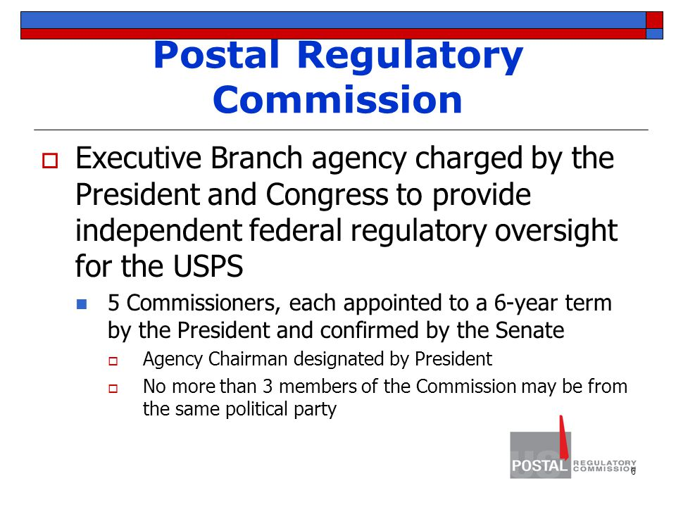 Postal Regulatory Commission  Executive Branch agency charged by the President and Congress to provide independent federal regulatory oversight for the USPS 5 Commissioners, each appointed to a 6-year term by the President and confirmed by the Senate  Agency Chairman designated by President  No more than 3 members of the Commission may be from the same political party 6