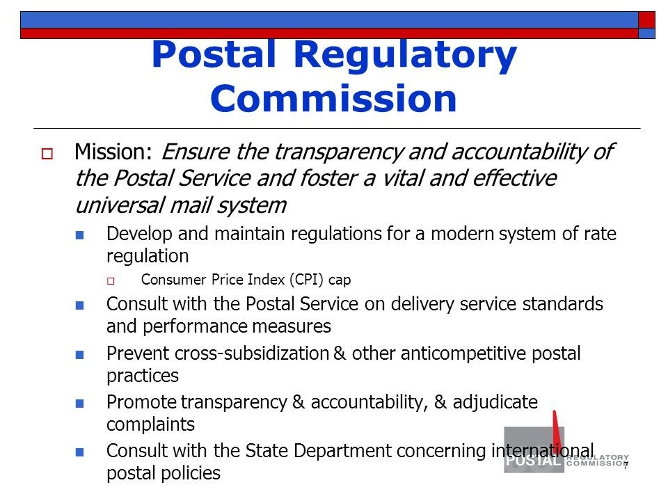 Postal Regulatory Commission  Mission: Ensure the transparency and accountability of the Postal Service and foster a vital and effective universal mail system Develop and maintain regulations for a modern system of rate regulation  Consumer Price Index (CPI) cap Consult with the Postal Service on delivery service standards and performance measures Prevent cross-subsidization & other anticompetitive postal practices Promote transparency & accountability, & adjudicate complaints Consult with the State Department concerning international postal policies 7