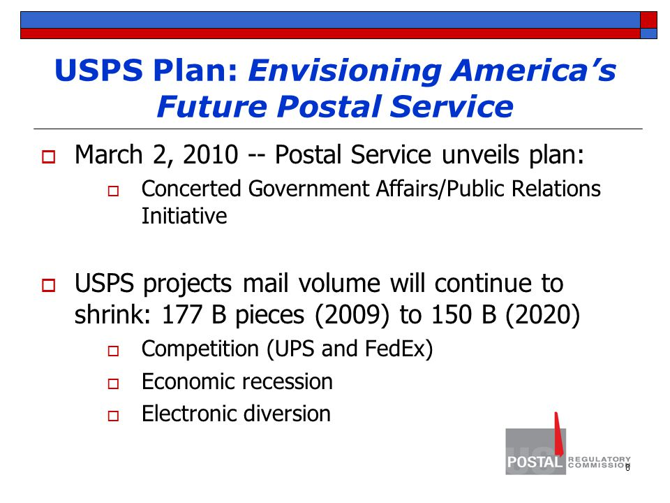 USPS Plan: Envisioning America's Future Postal Service  March 2, 2010 -- Postal Service unveils plan:  Concerted Government Affairs/Public Relations Initiative  USPS projects mail volume will continue to shrink: 177 B pieces (2009) to 150 B (2020)  Competition (UPS and FedEx)  Economic recession  Electronic diversion 8
