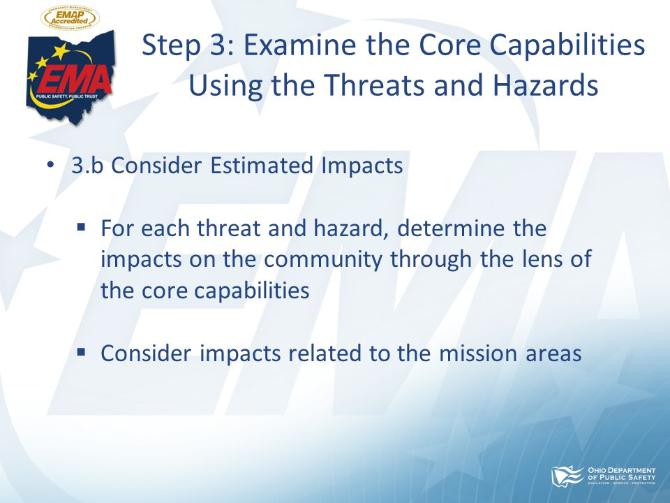 Step 3: Examine the Core Capabilities Using the Threats and Hazards 3.b Consider Estimated Impacts  For each threat and hazard, determine the impacts on the community through the lens of the core capabilities  Consider impacts related to the mission areas