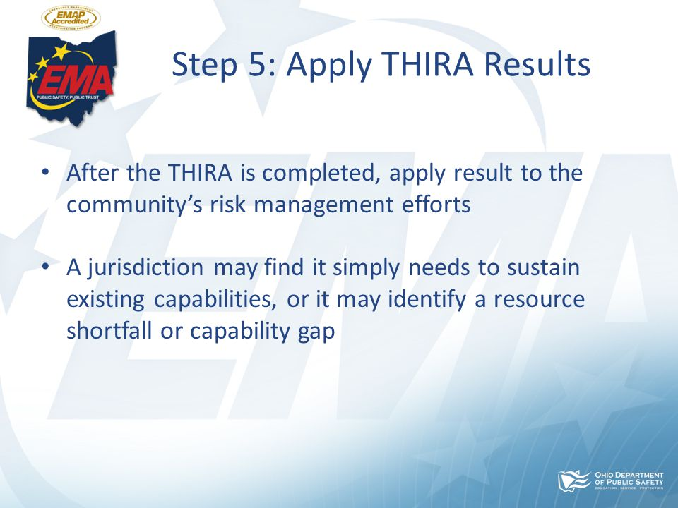 Step 5: Apply THIRA Results After the THIRA is completed, apply result to the community's risk management efforts A jurisdiction may find it simply needs to sustain existing capabilities, or it may identify a resource shortfall or capability gap