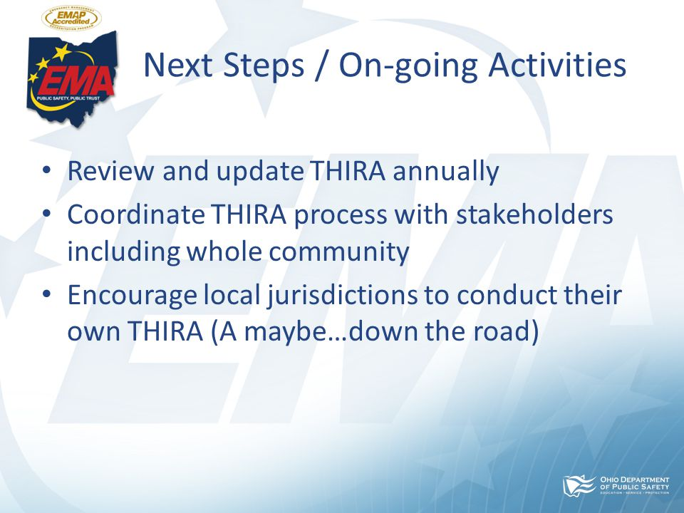 Next Steps / On-going Activities Review and update THIRA annually Coordinate THIRA process with stakeholders including whole community Encourage local jurisdictions to conduct their own THIRA (A maybe…down the road)