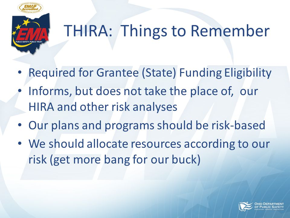 THIRA: Things to Remember Required for Grantee (State) Funding Eligibility Informs, but does not take the place of, our HIRA and other risk analyses Our plans and programs should be risk-based We should allocate resources according to our risk (get more bang for our buck)