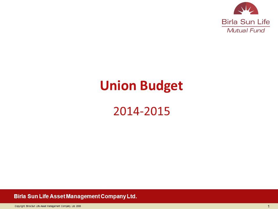 Copyright: Birla Sun Life Asset Management Company Ltd. 2008 Birla Sun Life Asset Management Company Ltd. 1 2014-2015 Union Budget