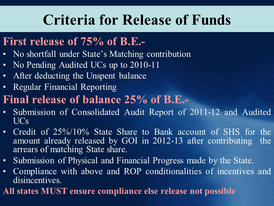Criteria for Release of Funds First release of 75% of B.E.- No shortfall under State's Matching contribution No Pending Audited UCs up to 2010-11 After deducting the Unspent balance Regular Financial Reporting Final release of balance 25% of B.E.- Submission of Consolidated Audit Report of 2011-12 and Audited UCs Credit of 25%/10% State Share to Bank account of SHS for the amount already released by GOI in 2012-13 after contributing the arrears of matching State share.