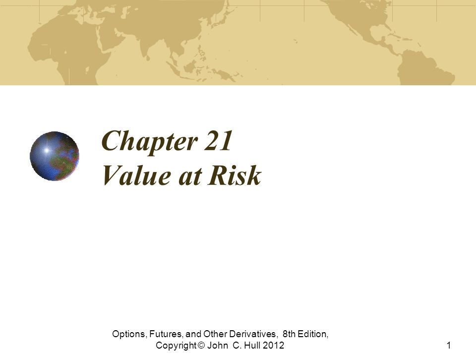 Chapter 21 Value at Risk Options, Futures, and Other Derivatives, 8th Edition, Copyright © John C. Hull 20121