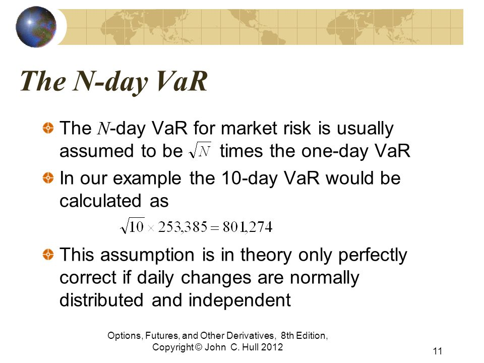 The N-day VaR The N -day VaR for market risk is usually assumed to be times the one-day VaR In our example the 10-day VaR would be calculated as This