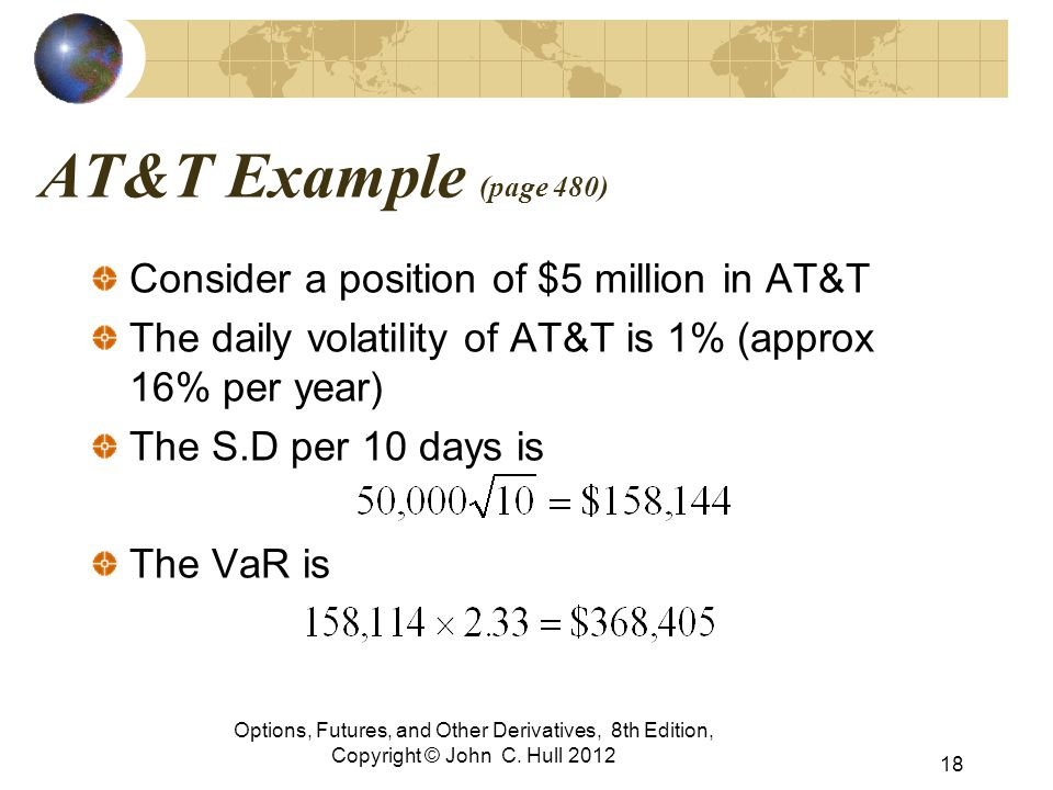 AT&T Example (page 480) Consider a position of $5 million in AT&T The daily volatility of AT&T is 1% (approx 16% per year) The S.D per 10 days is The