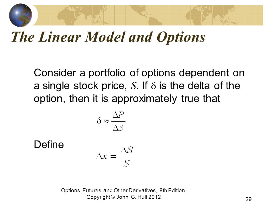 The Linear Model and Options Consider a portfolio of options dependent on a single stock price, S. If  is the delta of the option, then it is approxi