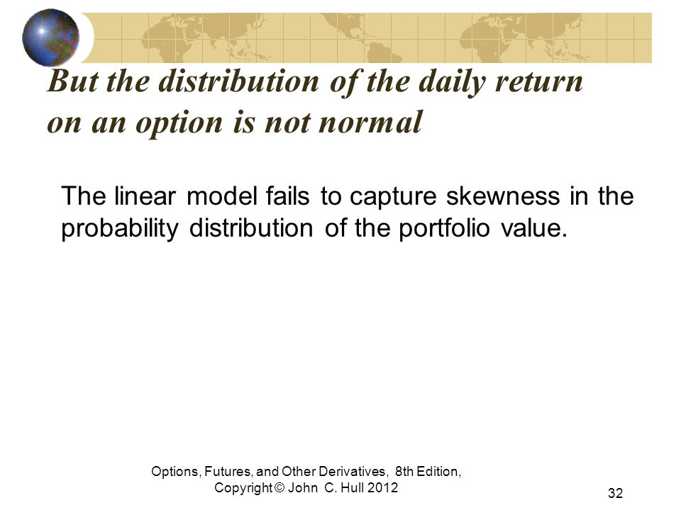Options, Futures, and Other Derivatives, 8th Edition, Copyright © John C. Hull 2012 But the distribution of the daily return on an option is not norma