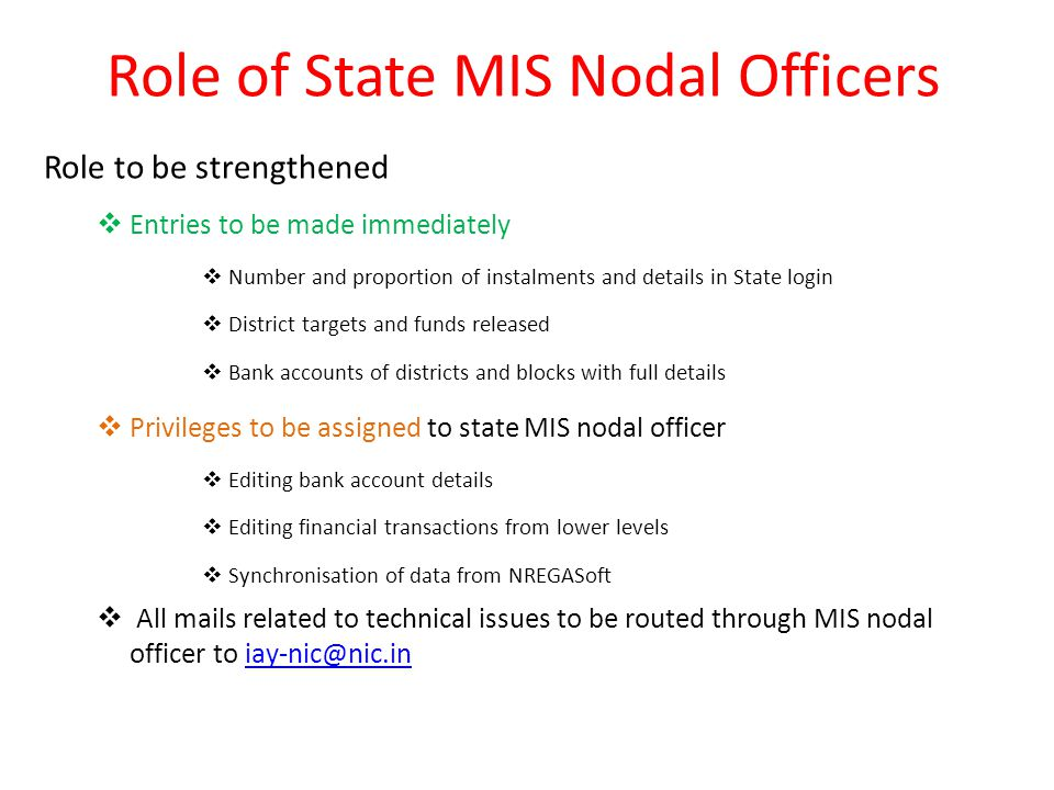 Role of State MIS Nodal Officers Role to be strengthened  Entries to be made immediately  Number and proportion of instalments and details in State login  District targets and funds released  Bank accounts of districts and blocks with full details  Privileges to be assigned to state MIS nodal officer  Editing bank account details  Editing financial transactions from lower levels  Synchronisation of data from NREGASoft  All mails related to technical issues to be routed through MIS nodal officer to iay-nic@nic.iniay-nic@nic.in