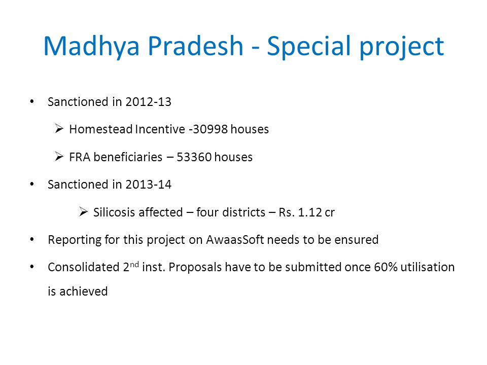 Madhya Pradesh - Special project Sanctioned in 2012-13  Homestead Incentive -30998 houses  FRA beneficiaries – 53360 houses Sanctioned in 2013-14  Silicosis affected – four districts – Rs.