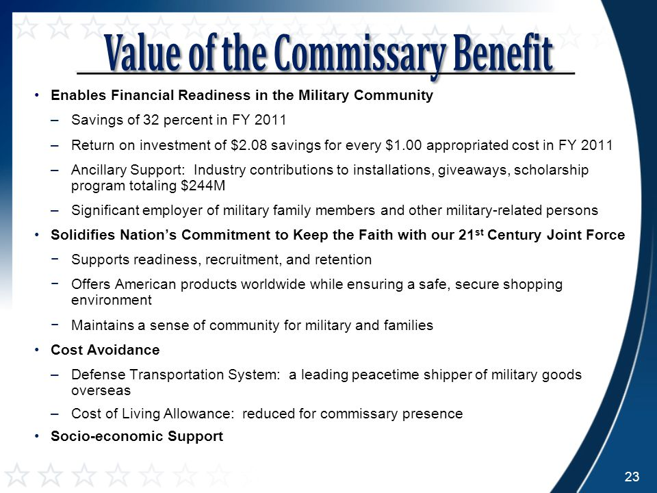 Enables Financial Readiness in the Military Community –Savings of 32 percent in FY 2011 –Return on investment of $2.08 savings for every $1.00 appropriated cost in FY 2011 –Ancillary Support: Industry contributions to installations, giveaways, scholarship program totaling $244M –Significant employer of military family members and other military-related persons Solidifies Nation's Commitment to Keep the Faith with our 21 st Century Joint Force −Supports readiness, recruitment, and retention −Offers American products worldwide while ensuring a safe, secure shopping environment −Maintains a sense of community for military and families Cost Avoidance –Defense Transportation System: a leading peacetime shipper of military goods overseas –Cost of Living Allowance: reduced for commissary presence Socio-economic Support 23
