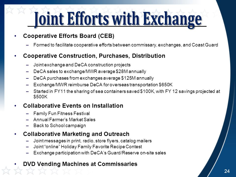 Cooperative Efforts Board (CEB) –Formed to facilitate cooperative efforts between commissary, exchanges, and Coast Guard Cooperative Construction, Purchases, Distribution –Joint exchange and DeCA construction projects –DeCA sales to exchange/MWR average $28M annually –DeCA purchases from exchanges average $125M annually –Exchange/MWR reimburse DeCA for overseas transportation $650K –Started in FY11 the sharing of sea containers saved $100K, with FY 12 savings projected at $500K Collaborative Events on Installation –Family Fun Fitness Festival –Annual Farmer's Market Sales –Back to School campaign Collaborative Marketing and Outreach –Joint messages in print, radio, store flyers, catalog mailers –Joint online Holiday Family Favorite Recipe Contest –Exchange participation with DeCA's Guard/Reserve on-site sales DVD Vending Machines at Commissaries 24
