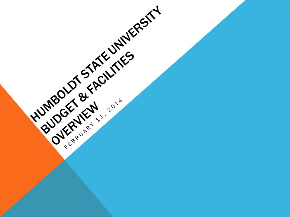 HUMBOLDT STATE UNIVERSITY BUDGET & FACILITIES OVERVIEW FEBRUARY 11, 2014