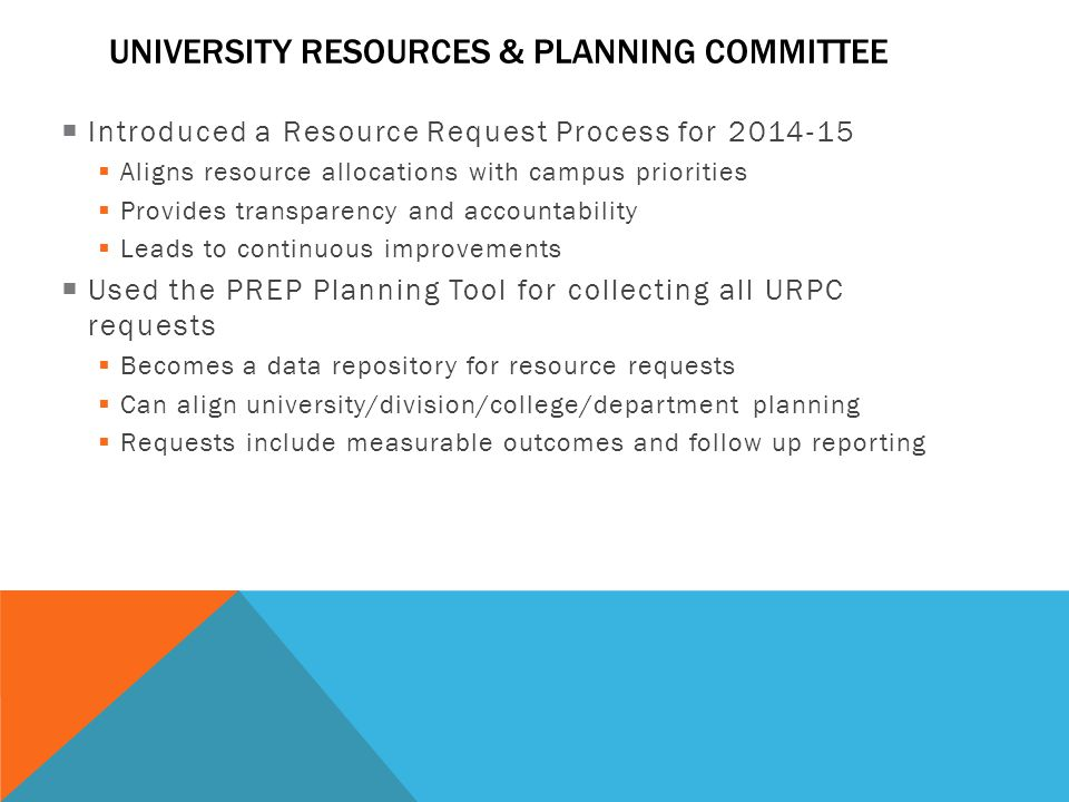 Introduced a Resource Request Process for 2014-15  Aligns resource allocations with campus priorities  Provides transparency and accountability  Leads to continuous improvements  Used the PREP Planning Tool for collecting all URPC requests  Becomes a data repository for resource requests  Can align university/division/college/department planning  Requests include measurable outcomes and follow up reporting UNIVERSITY RESOURCES & PLANNING COMMITTEE