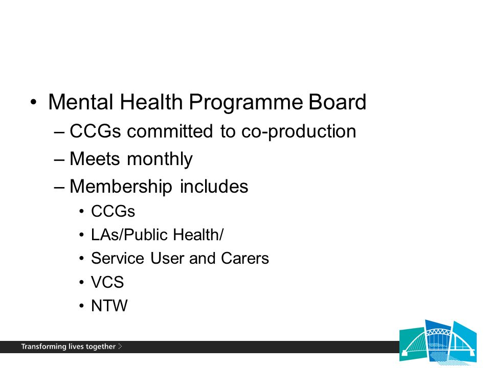 Mental Health Programme Board –CCGs committed to co-production –Meets monthly –Membership includes CCGs LAs/Public Health/ Service User and Carers VCS NTW