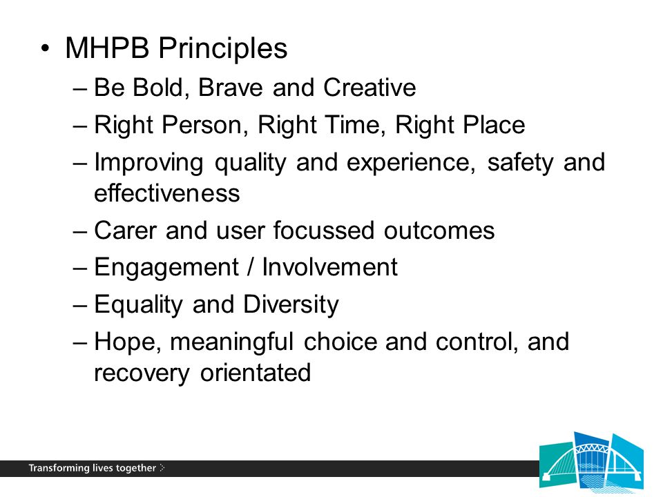 MHPB Principles –Be Bold, Brave and Creative –Right Person, Right Time, Right Place –Improving quality and experience, safety and effectiveness –Carer and user focussed outcomes –Engagement / Involvement –Equality and Diversity –Hope, meaningful choice and control, and recovery orientated