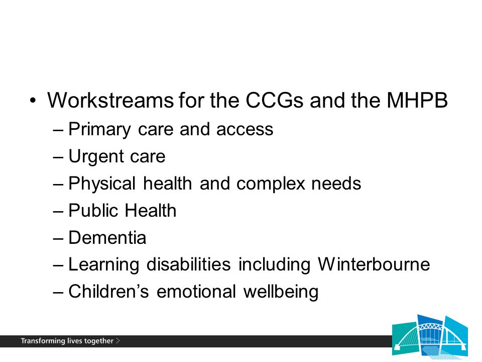 Workstreams for the CCGs and the MHPB –Primary care and access –Urgent care –Physical health and complex needs –Public Health –Dementia –Learning disa
