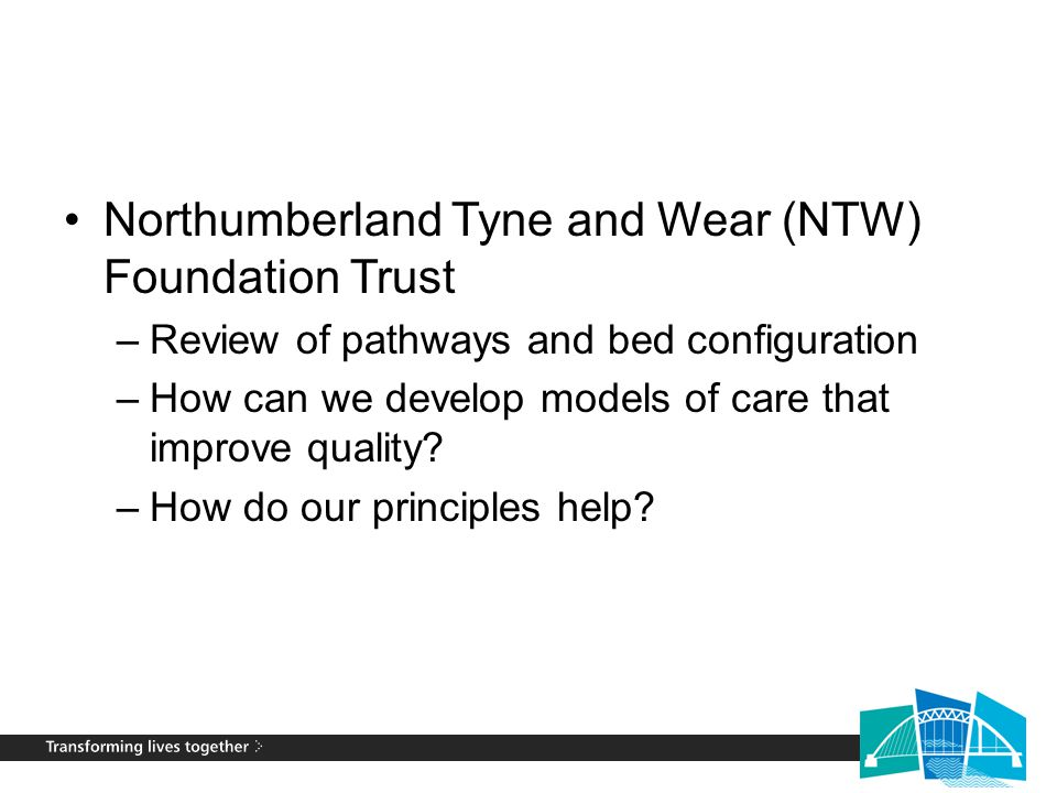 Northumberland Tyne and Wear (NTW) Foundation Trust –Review of pathways and bed configuration –How can we develop models of care that improve quality.