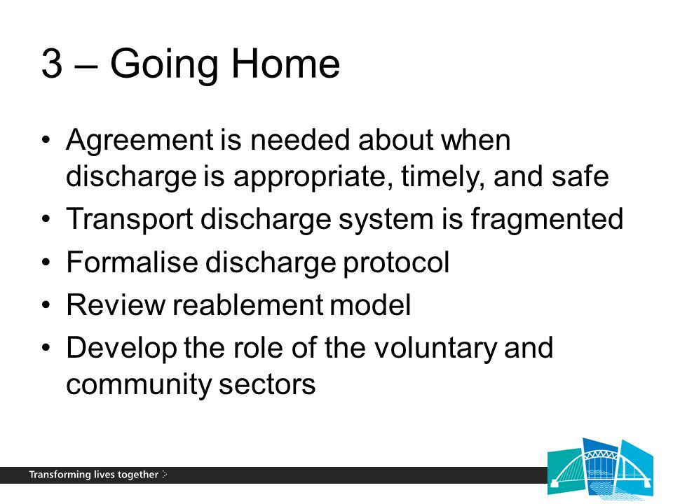 3 – Going Home Agreement is needed about when discharge is appropriate, timely, and safe Transport discharge system is fragmented Formalise discharge protocol Review reablement model Develop the role of the voluntary and community sectors