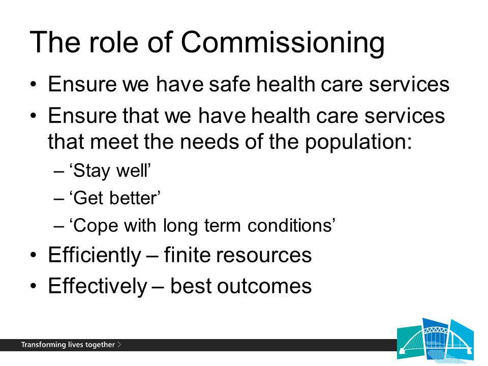 The role of Commissioning Ensure we have safe health care services Ensure that we have health care services that meet the needs of the population: –'Stay well' –'Get better' –'Cope with long term conditions' Efficiently – finite resources Effectively – best outcomes