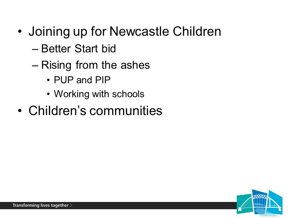 Joining up for Newcastle Children –Better Start bid –Rising from the ashes PUP and PIP Working with schools Children's communities