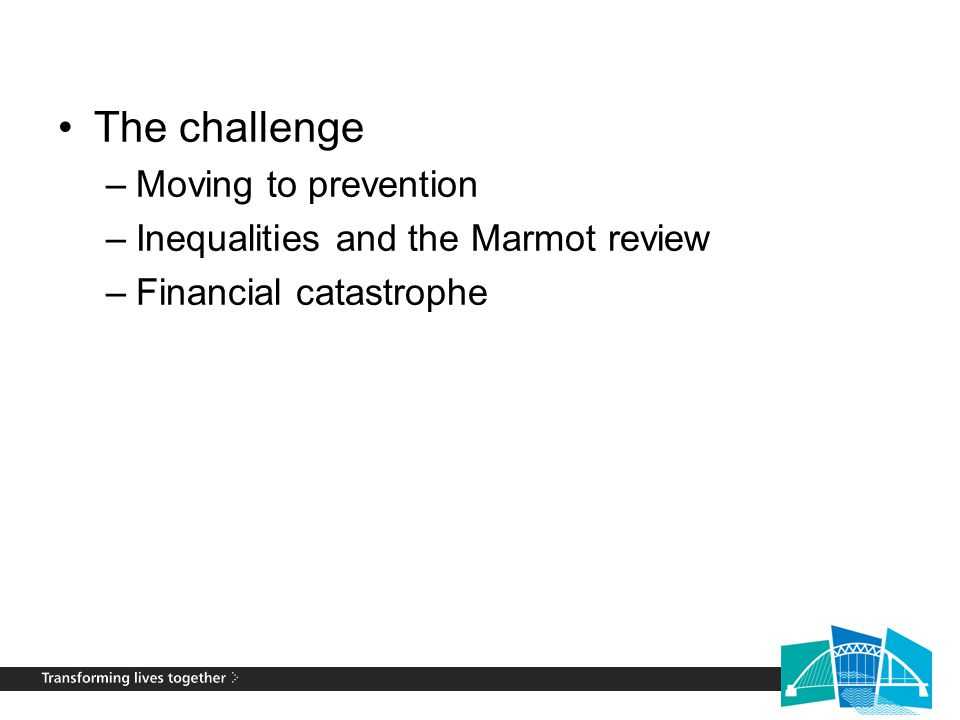 The challenge –Moving to prevention –Inequalities and the Marmot review –Financial catastrophe