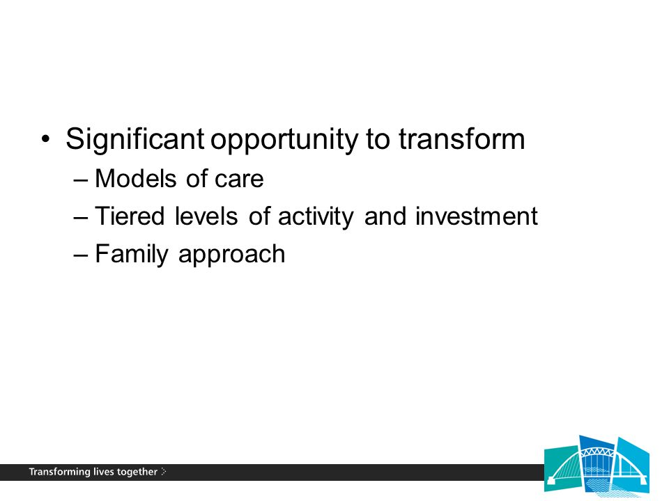 Significant opportunity to transform –Models of care –Tiered levels of activity and investment –Family approach